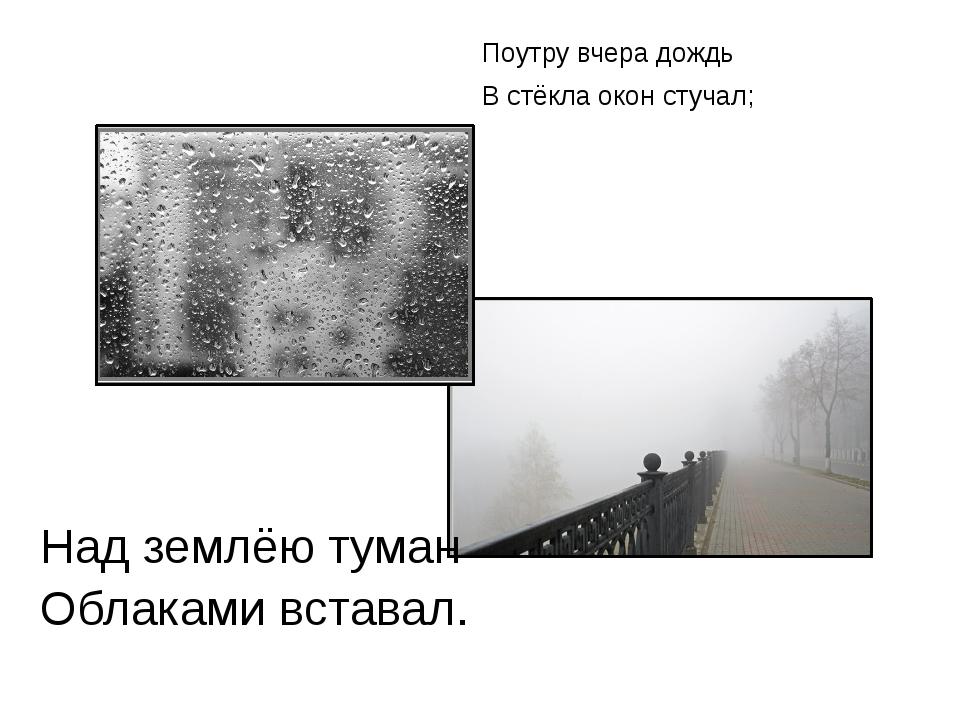 Поутру вчера дождь В стёкла окон стучал; Над землёю туман Облаками вставал.