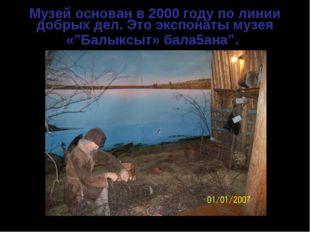 """Музей основан в 2000 году по линии добрых дел. Это экспонаты музея «""""Балыксыт"""