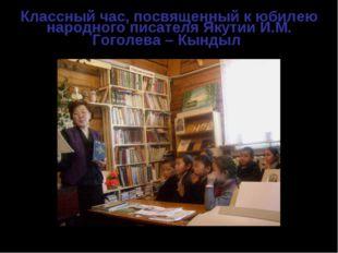 Классный час, посвященный к юбилею народного писателя Якутии И.М. Гоголева –