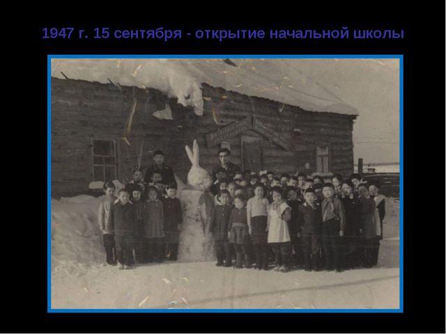 1947 г. 15 сентября - открытие начальной школы