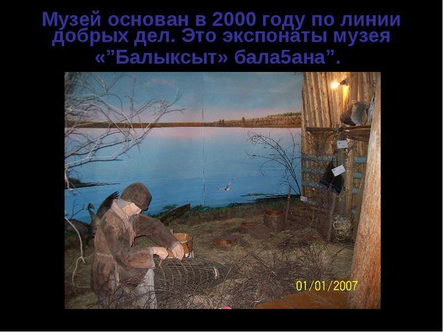 """Музей основан в 2000 году по линии добрых дел. Это экспонаты музея «""""Балыксыт..."""