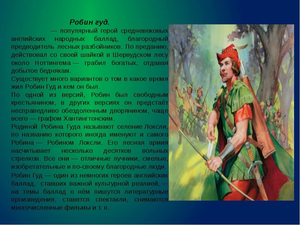 Робин гуд. Ро́бин Гуд— популярный герой средневековых английских народных ба...