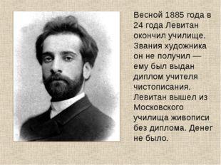 Весной 1885 года в 24 года Левитан окончил училище. Звания художника он не по