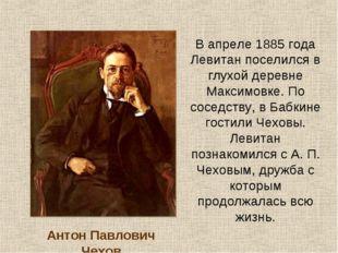 В апреле 1885 года Левитан поселился в глухой деревне Максимовке. По соседств