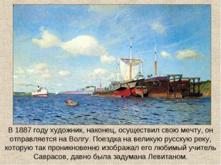 В 1887 году художник, наконец, осуществил свою мечту, он отправляется на Волг