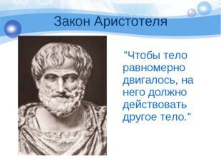 """Закон Аристотеля """"Чтобы тело равномерно двигалось, на него должно действовать"""