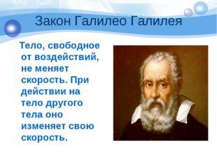 Закон Галилео Галилея Тело, свободное от воздействий, не меняет скорость. При