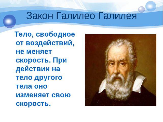 Закон Галилео Галилея Тело, свободное от воздействий, не меняет скорость. При...