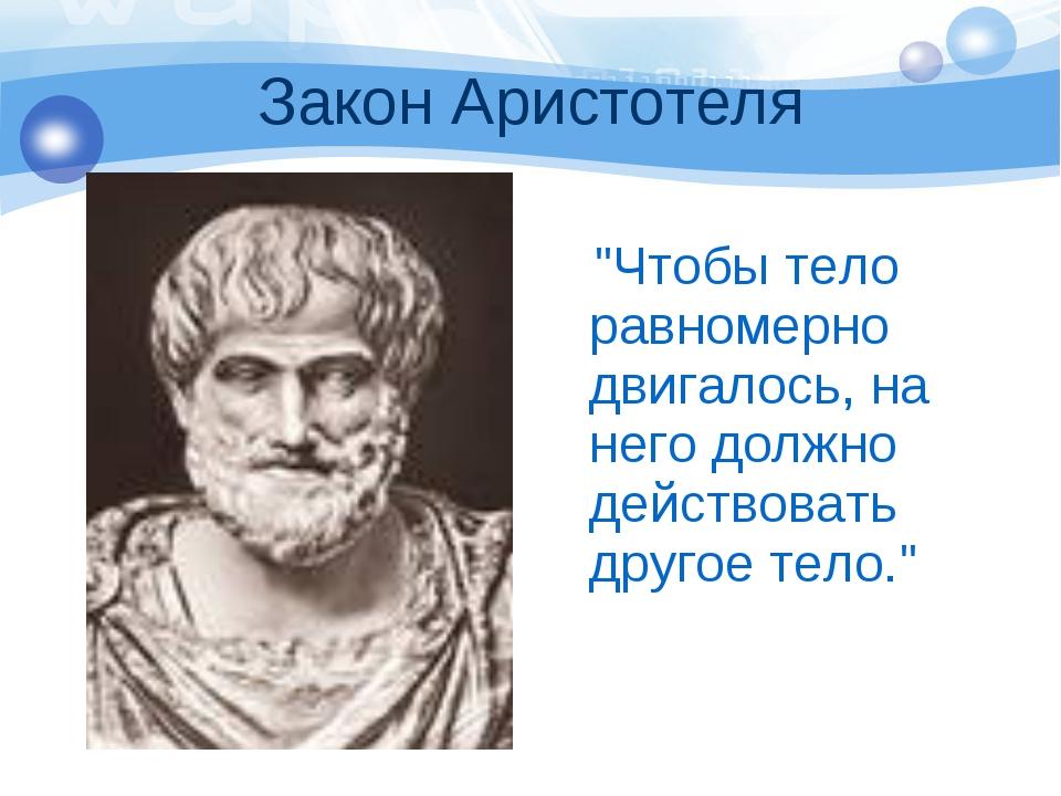 """Закон Аристотеля """"Чтобы тело равномерно двигалось, на него должно действовать..."""