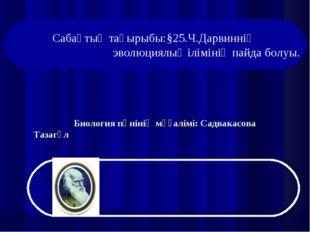 Биология пәнінің мұғалімі: Садвакасова Тазагүл Сабақтың тақырыбы:§25.Ч.Дарви