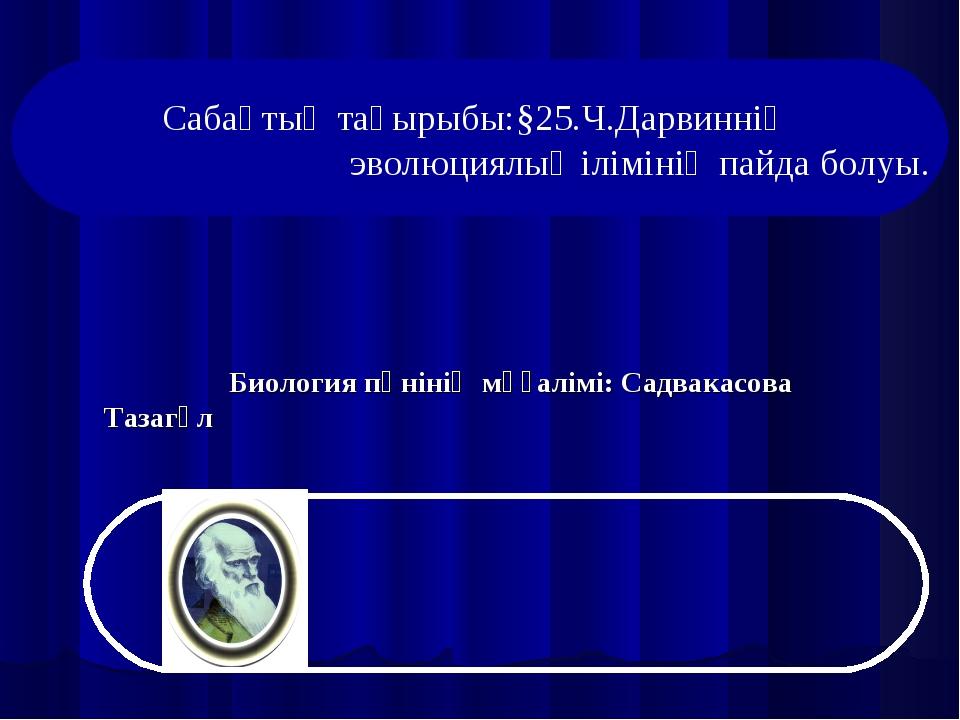 Биология пәнінің мұғалімі: Садвакасова Тазагүл Сабақтың тақырыбы:§25.Ч.Дарви...