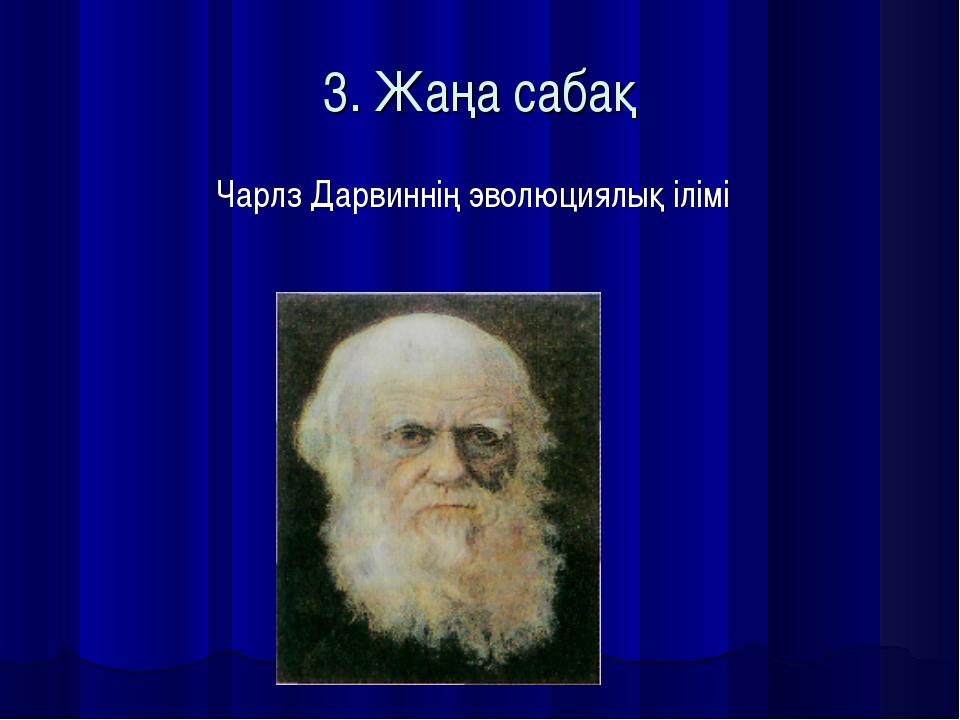 3. Жаңа сабақ Чарлз Дарвиннің эволюциялық ілімі
