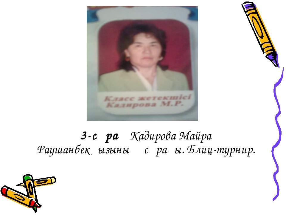 3-сұрақ Кадирова Майра Раушанбекқызының сұрағы. Блиц-турнир.