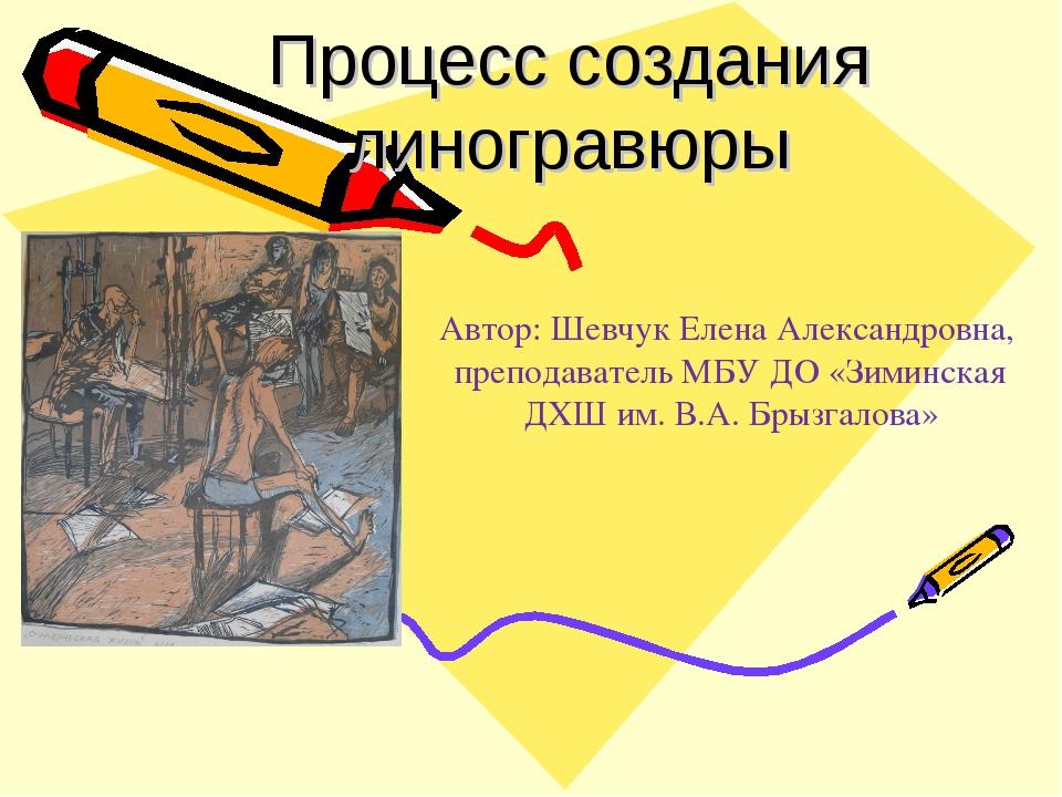 Процесс создания линогравюры Автор: Шевчук Елена Александровна, преподаватель...