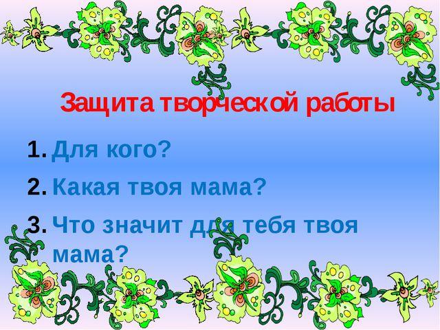 Защита творческой работы Для кого? Какая твоя мама? Что значит для тебя твоя...