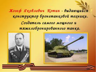 Жозеф Яковлевич Котин - выдающийся конструктор бронетанковой техники. Создате