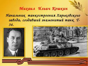 Михаил Ильич Кошкин Начальник танкостроения Харьковского завода, создавший зн