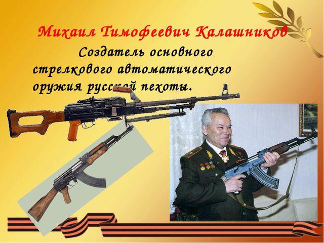 Михаил Тимофеевич Калашников Создатель основного стрелкового автоматического...