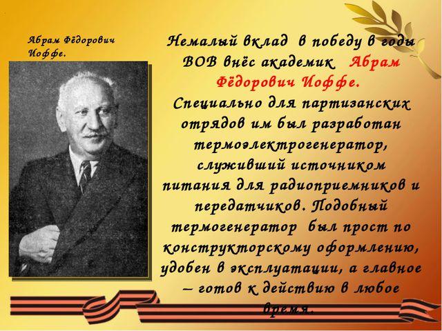. Немалый вклад в победу в годы ВОВ внёс академик Абрам Фёдорович Иоффе. Спец...