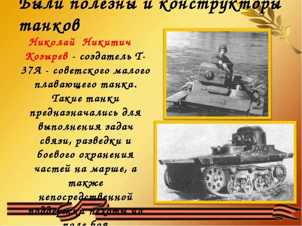 Были полезны и конструкторы танков Николай Никитич Козырев - создатель Т-37А...