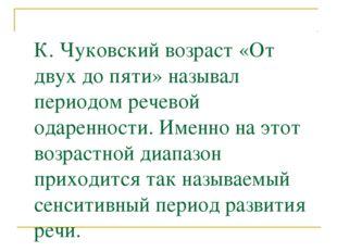 К. Чуковский возраст «От двух до пяти» называл периодом речевой одаренности.
