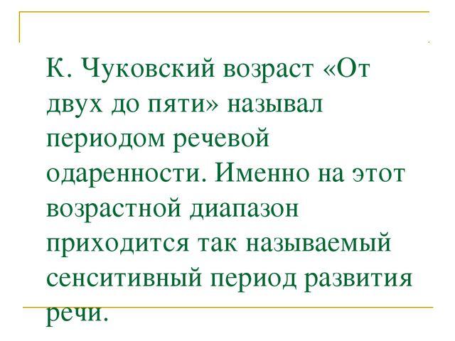 К. Чуковский возраст «От двух до пяти» называл периодом речевой одаренности....