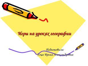 Игры на уроках географии Подготовила: Гоца Ирина Александровна