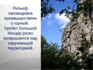 Рельеф заповедника преимущественно горный. Хребет Большой Хехцир резко возвыш