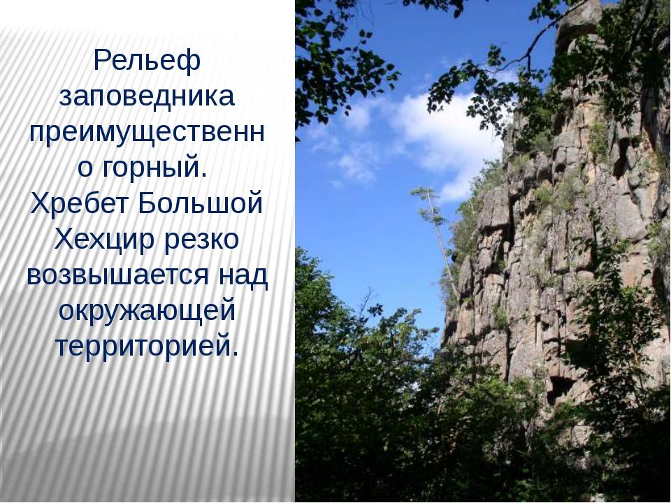 Рельеф заповедника преимущественно горный. Хребет Большой Хехцир резко возвыш...