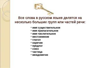 Все слова в русском языке делятся на несколько больших групп или частей речи: