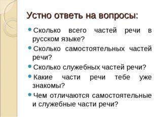 Устно ответь на вопросы: Сколько всего частей речи в русском языке? Сколько с