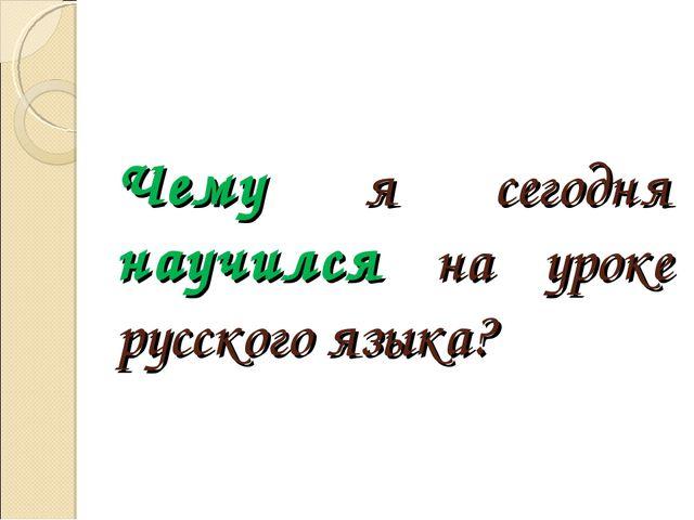 Чему я сегодня научился на уроке русского языка?