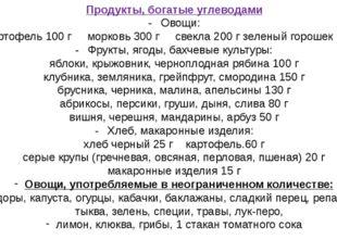 Продукты, богатые углеводами -Овощи: картофель 100 г морковь 300 г свекла 20