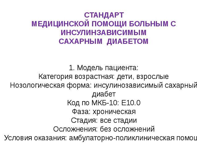 СТАНДАРТ МЕДИЦИНСКОЙ ПОМОЩИ БОЛЬНЫМ С ИНСУЛИНЗАВИСИМЫМ САХАРНЫМ ДИАБЕТОМ 1. М...