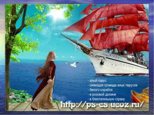 - алый парус - сияющая громада алых парусов - белого корабля - в розовой доли