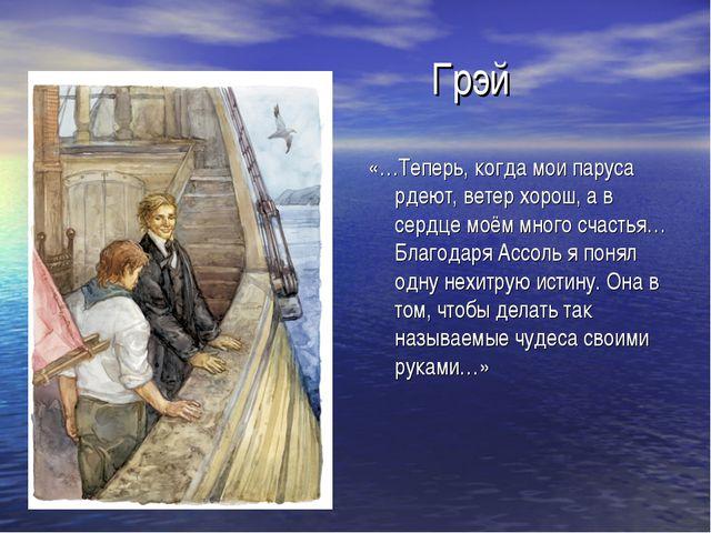 Грэй «…Теперь, когда мои паруса рдеют, ветер хорош, а в сердце моём много сч...