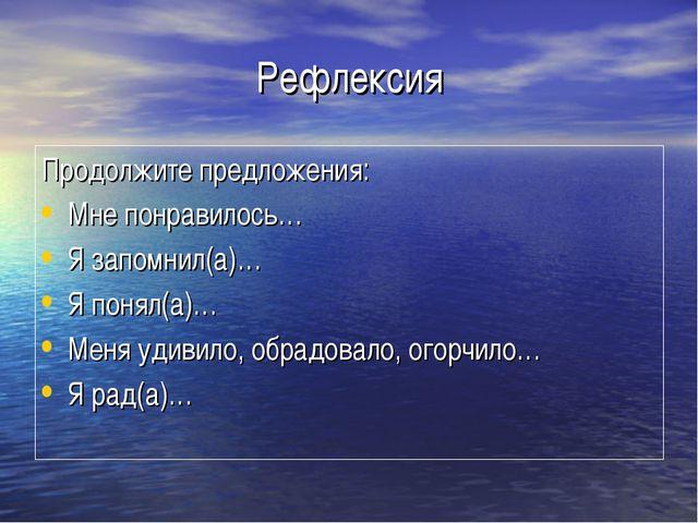 Рефлексия Продолжите предложения: Мне понравилось… Я запомнил(а)… Я понял(а)…...