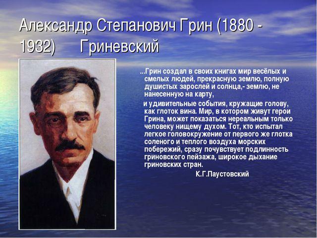 Александр Степанович Грин (1880 - 1932) Гриневский ...Грин создал в своих кни...