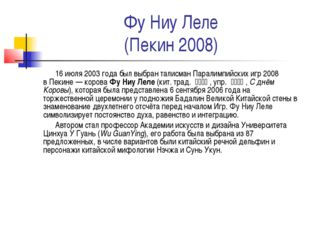 Фу Ниу Леле (Пекин 2008) 16 июля2003 года был выбран талисманПаралимпийских