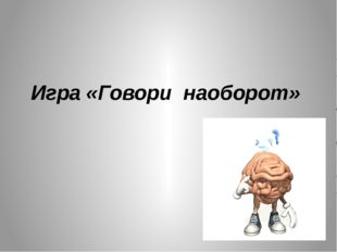 Игра «Говори наоборот»