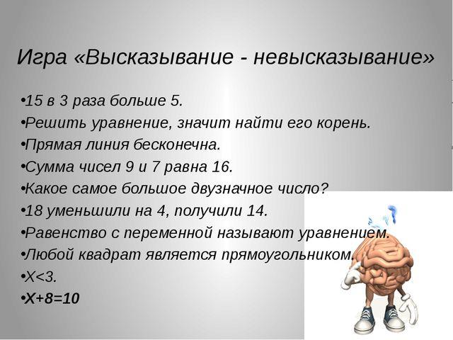 Игра «Высказывание - невысказывание» 15 в 3 раза больше 5. Решить уравнение,...