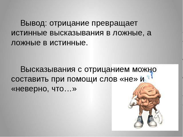 Вывод: отрицание превращает истинные высказывания в ложные, а ложные в истин...