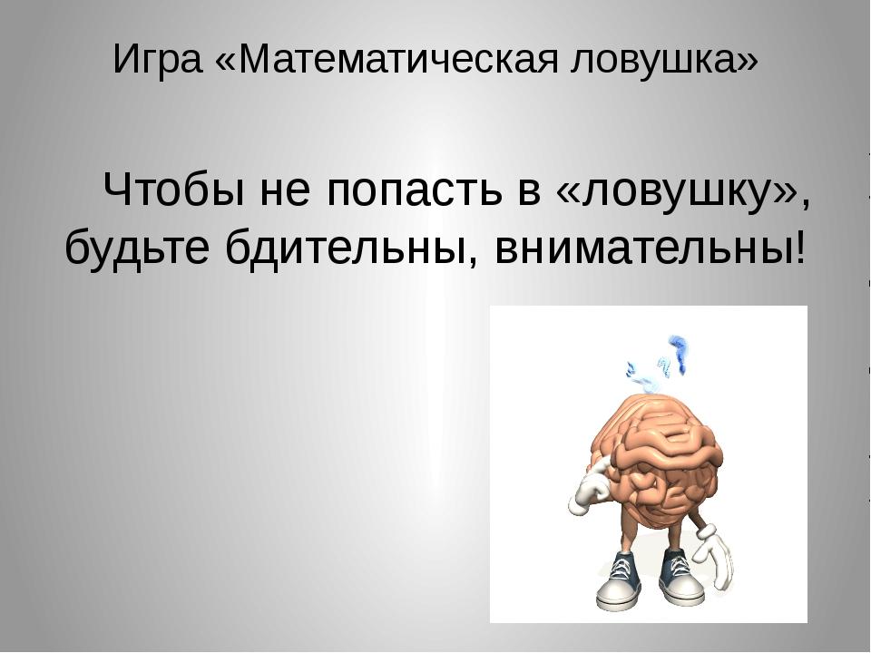 Игра «Математическая ловушка» Чтобы не попасть в «ловушку», будьте бдительны,...