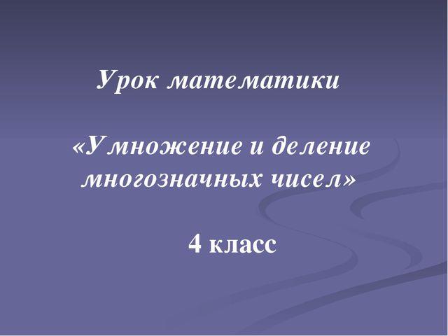 Урок математики «Умножение и деление многозначных чисел» 4 класс