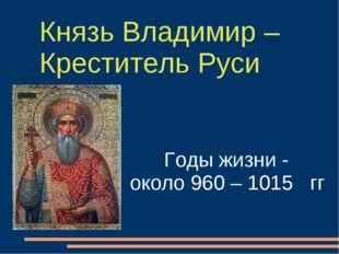 Князь Владимир – Креститель Руси Годы жизни - около 960 – 1015 гг