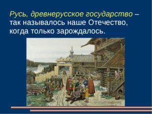 Русь, древнерусское государство – так называлось наше Отечество, когда только