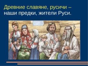 Древние славяне, русичи – наши предки, жители Руси.