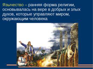 Язычество – ранняя форма религии, основывалась на вере в добрых и злых духов,