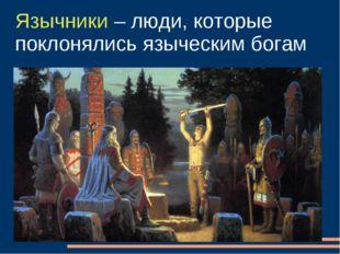 Язычники – люди, которые поклонялись языческим богам