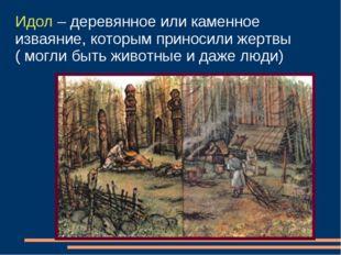 Идол – деревянное или каменное изваяние, которым приносили жертвы ( могли быт